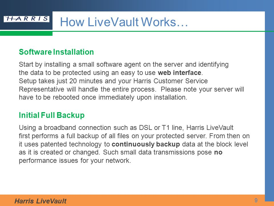 Harris LiveVault 9 How LiveVault Works… Software Installation Start by installing a small software agent on the server and identifying the data to be
