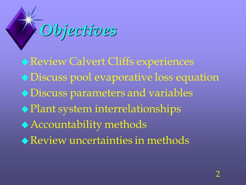 2 Objectives u Review Calvert Cliffs experiences u Discuss pool evaporative loss equation u Discuss parameters and variables u Plant system interrelationships u Accountability methods u Review uncertainties in methods