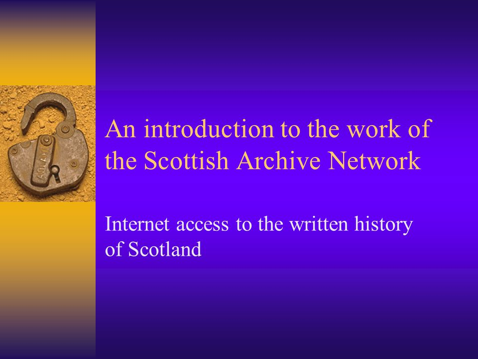 An introduction to the work of the Scottish Archive Network Internet access to the written history of Scotland
