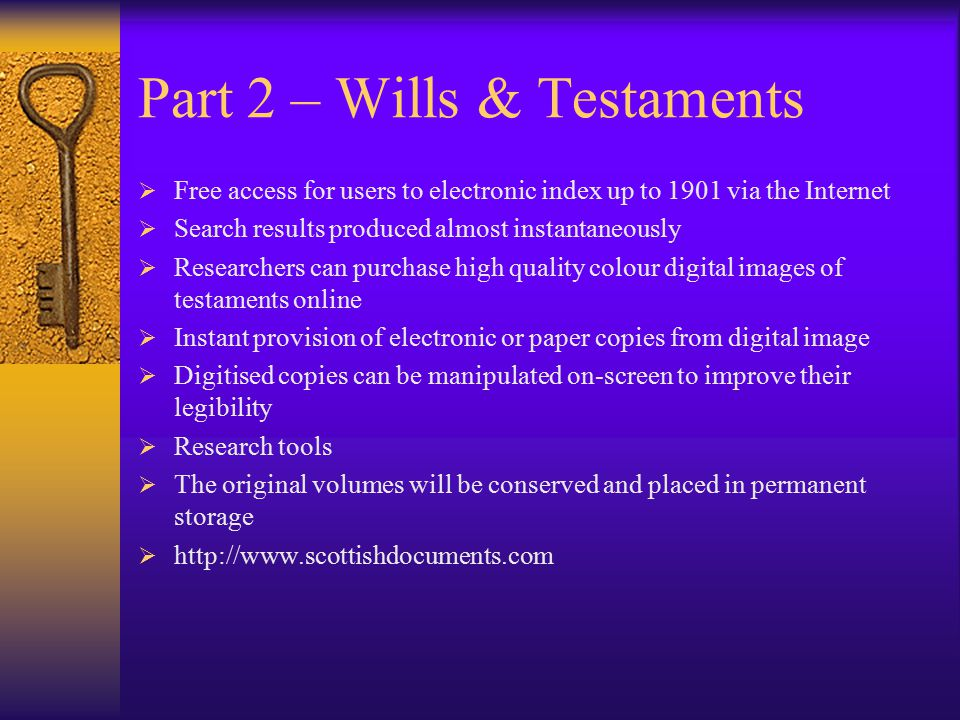 Part 2 – Wills & Testaments  Free access for users to electronic index up to 1901 via the Internet  Search results produced almost instantaneously  Researchers can purchase high quality colour digital images of testaments online  Instant provision of electronic or paper copies from digital image  Digitised copies can be manipulated on-screen to improve their legibility  Research tools  The original volumes will be conserved and placed in permanent storage  http://www.scottishdocuments.com