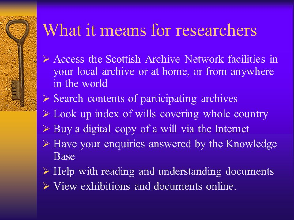 What it means for researchers  Access the Scottish Archive Network facilities in your local archive or at home, or from anywhere in the world  Search contents of participating archives  Look up index of wills covering whole country  Buy a digital copy of a will via the Internet  Have your enquiries answered by the Knowledge Base  Help with reading and understanding documents  View exhibitions and documents online.