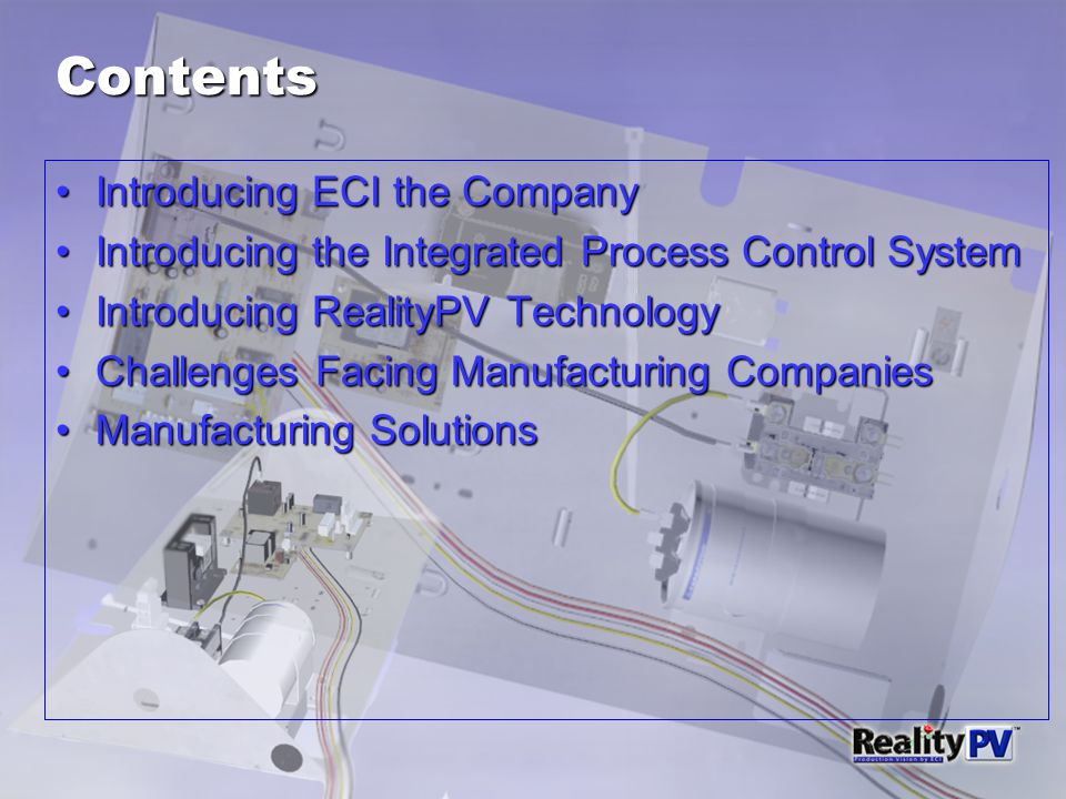 Contents Introducing ECI the CompanyIntroducing ECI the Company Introducing the Integrated Process Control SystemIntroducing the Integrated Process Control System Introducing RealityPV TechnologyIntroducing RealityPV Technology Challenges Facing Manufacturing CompaniesChallenges Facing Manufacturing Companies Manufacturing SolutionsManufacturing Solutions