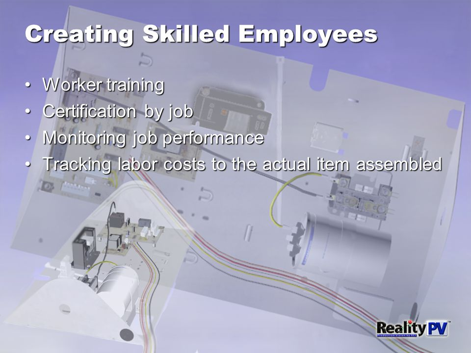 Creating Skilled Employees Worker trainingWorker training Certification by jobCertification by job Monitoring job performanceMonitoring job performance Tracking labor costs to the actual item assembledTracking labor costs to the actual item assembled