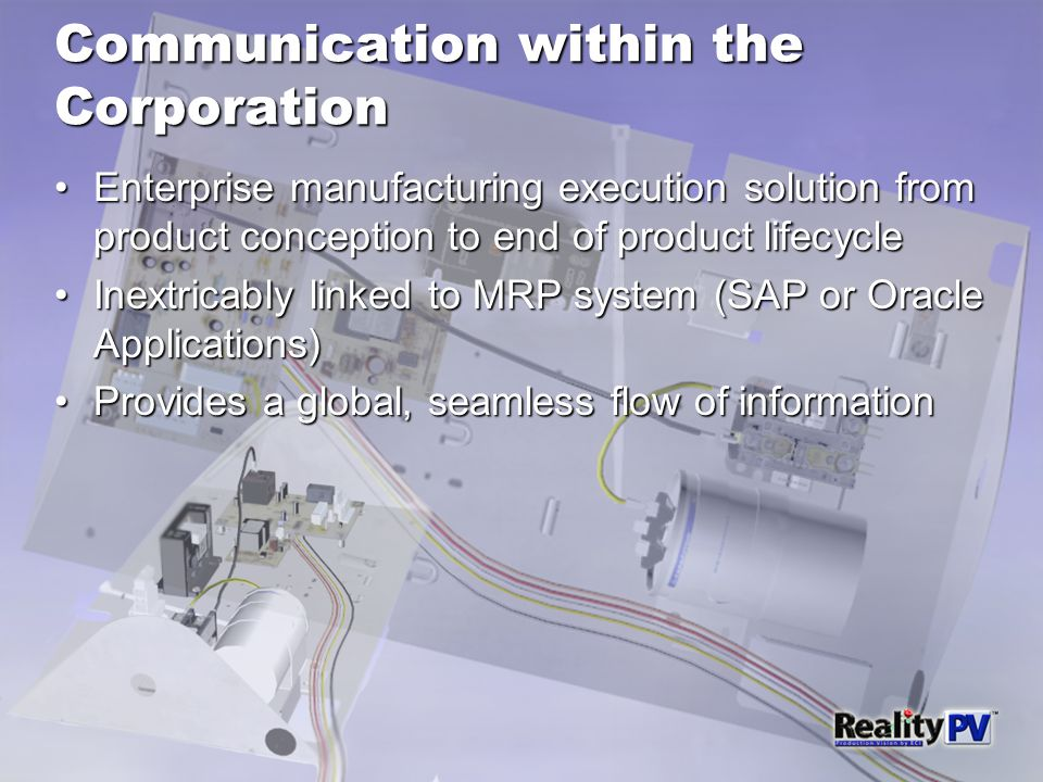Communication within the Corporation Enterprise manufacturing execution solution from product conception to end of product lifecycleEnterprise manufacturing execution solution from product conception to end of product lifecycle Inextricably linked to MRP system (SAP or Oracle Applications)Inextricably linked to MRP system (SAP or Oracle Applications) Provides a global, seamless flow of informationProvides a global, seamless flow of information