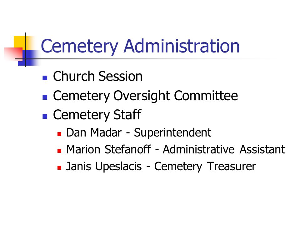 Cemetery Administration Church Session Cemetery Oversight Committee Cemetery Staff Dan Madar - Superintendent Marion Stefanoff - Administrative Assistant Janis Upeslacis - Cemetery Treasurer