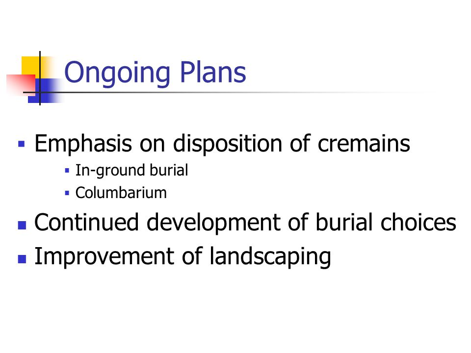Ongoing Plans  Emphasis on disposition of cremains  In-ground burial  Columbarium Continued development of burial choices Improvement of landscapin