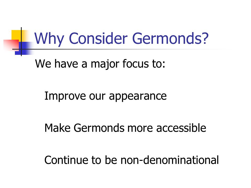 Why Consider Germonds? We have a major focus to: Improve our appearance Make Germonds more accessible Continue to be non-denominational