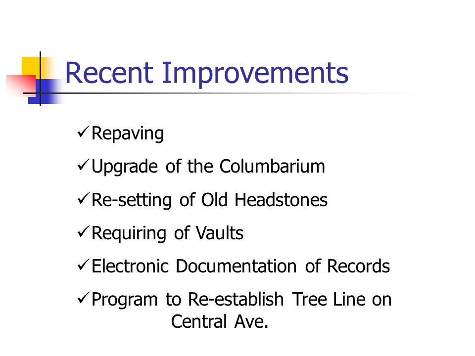 Recent Improvements Repaving Upgrade of the Columbarium Re-setting of Old Headstones Requiring of Vaults Electronic Documentation of Records Program to Re-establish Tree Line on Central Ave.