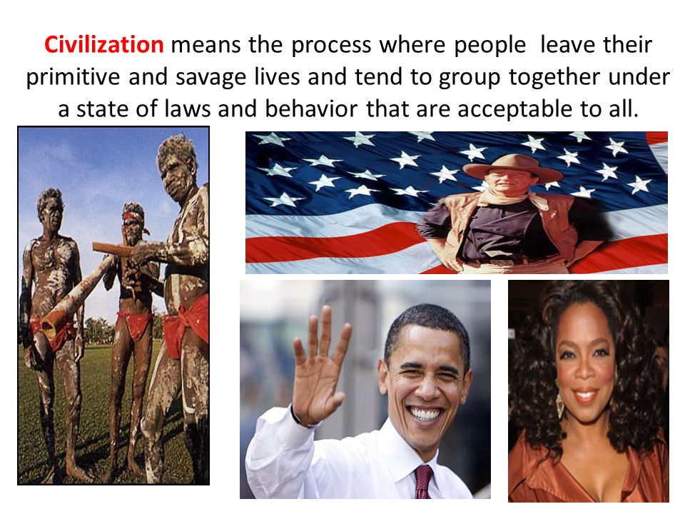 Civilization means the process where people leave their primitive and savage lives and tend to group together under a state of laws and behavior that are acceptable to all.