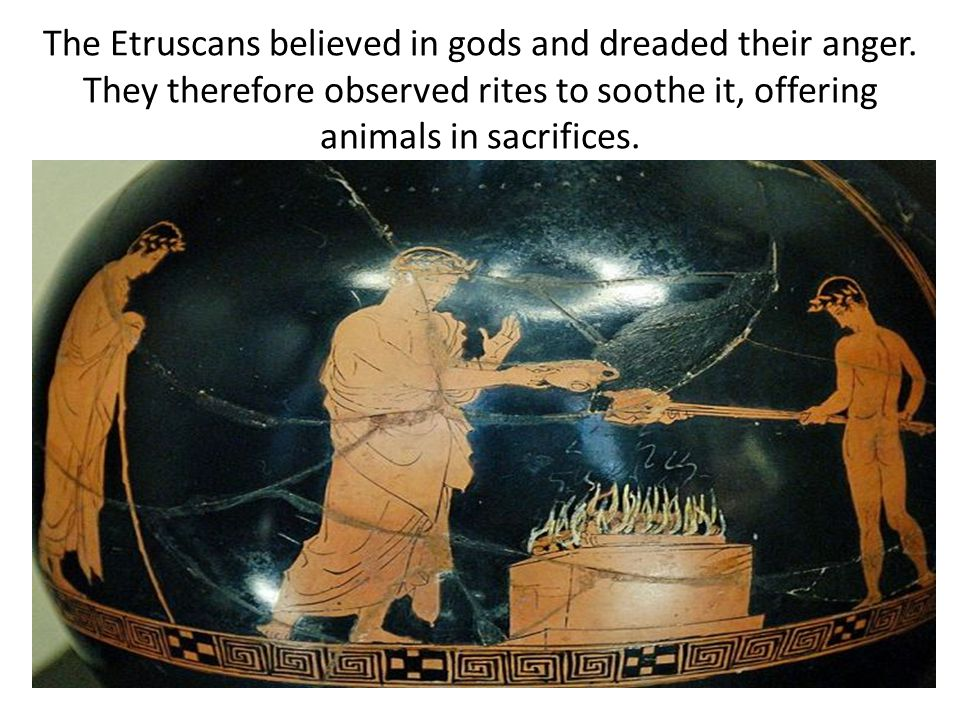 The Etruscans believed in gods and dreaded their anger.