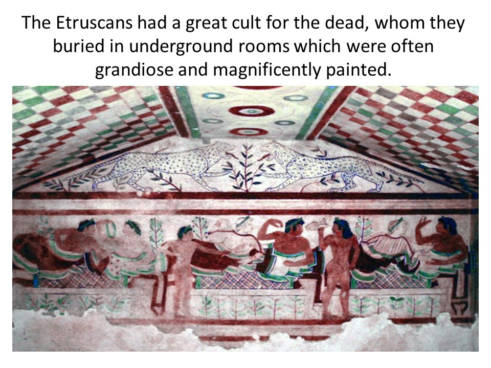 The Etruscans had a great cult for the dead, whom they buried in underground rooms which were often grandiose and magnificently painted.