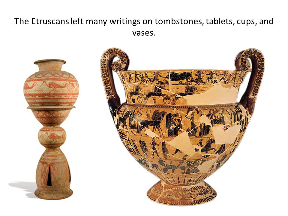 The Etruscans left many writings on tombstones, tablets, cups, and vases.