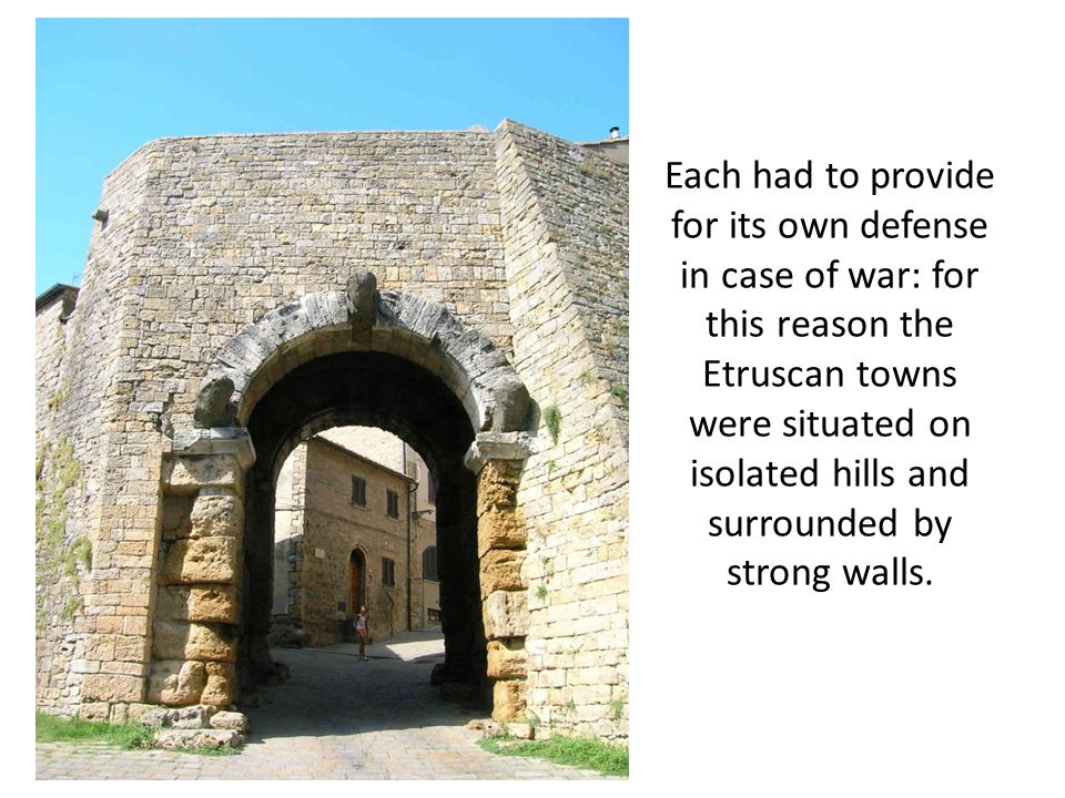 Each had to provide for its own defense in case of war: for this reason the Etruscan towns were situated on isolated hills and surrounded by strong walls.