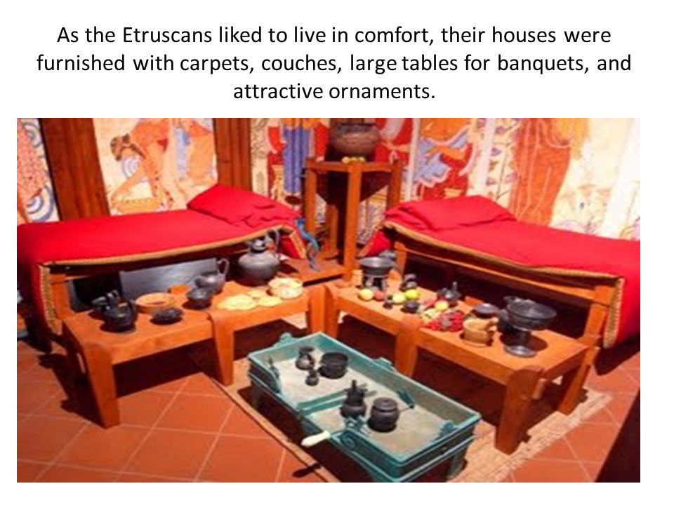 As the Etruscans liked to live in comfort, their houses were furnished with carpets, couches, large tables for banquets, and attractive ornaments.
