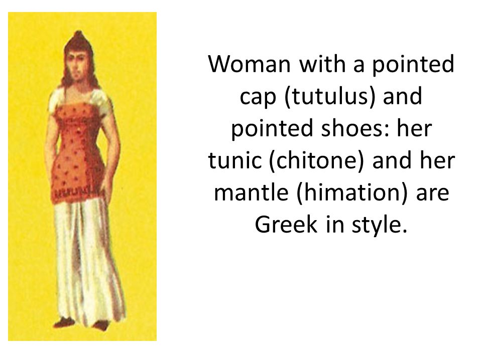 Woman with a pointed cap (tutulus) and pointed shoes: her tunic (chitone) and her mantle (himation) are Greek in style.