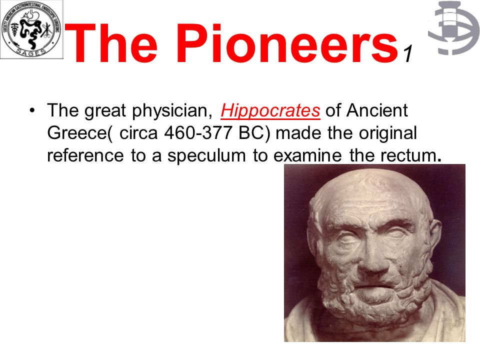 The Pioneers 1 The great physician, Hippocrates of Ancient Greece( circa 460-377 BC) made the original reference to a speculum to examine the rectum.