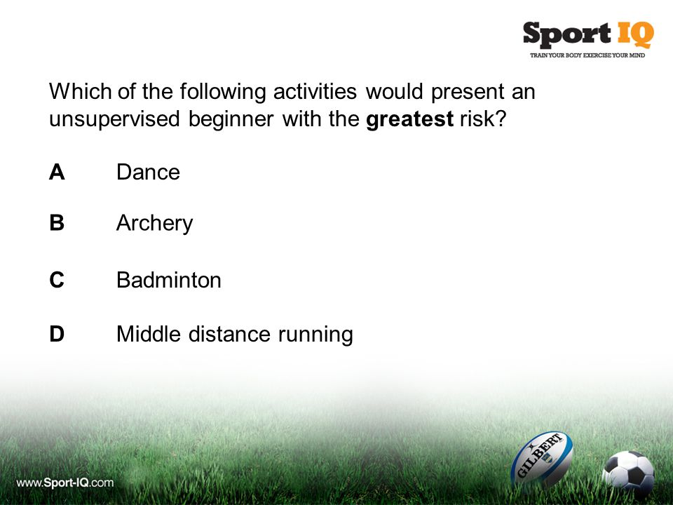 Which of the following activities would present an unsupervised beginner with the greatest risk? ADance CBadminton DMiddle distance running BArchery