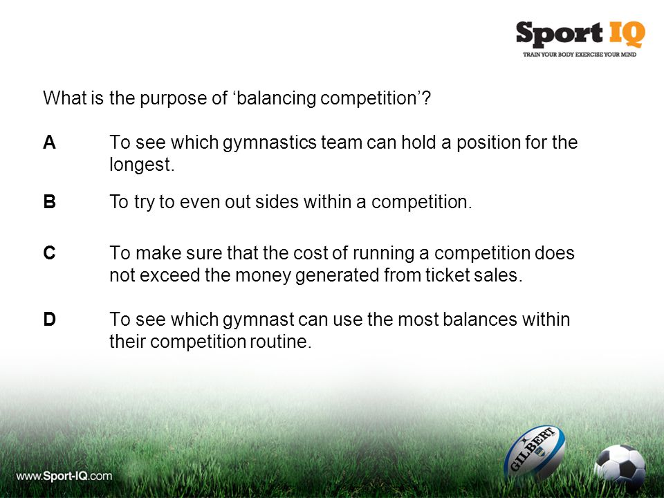 What is the purpose of 'balancing competition'? ATo see which gymnastics team can hold a position for the longest. CTo make sure that the cost of runn