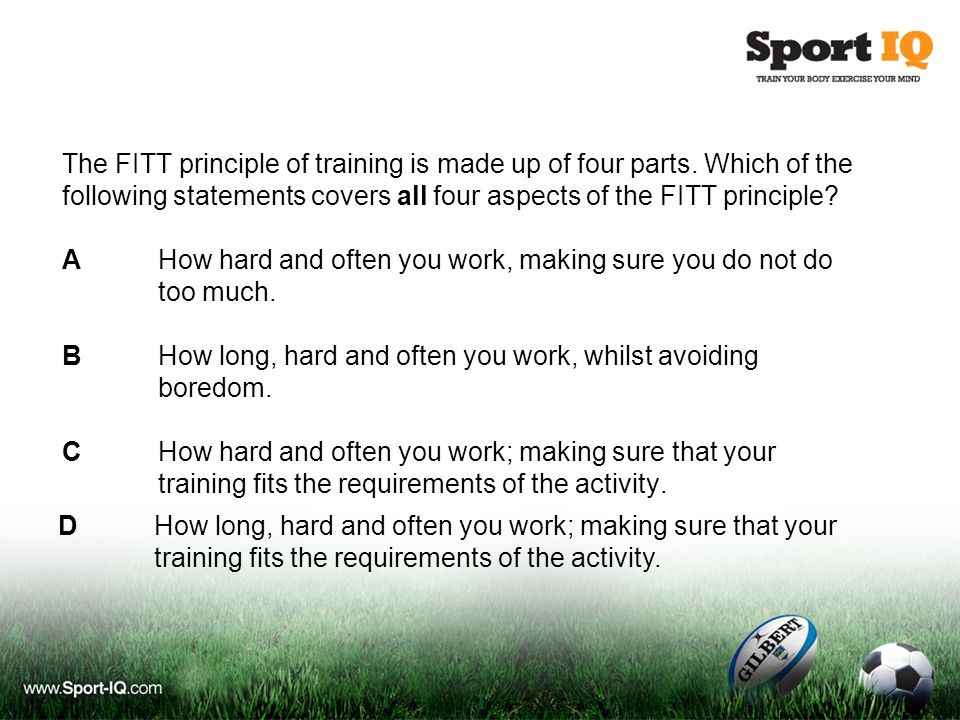 The FITT principle of training is made up of four parts. Which of the following statements covers all four aspects of the FITT principle? AHow hard an