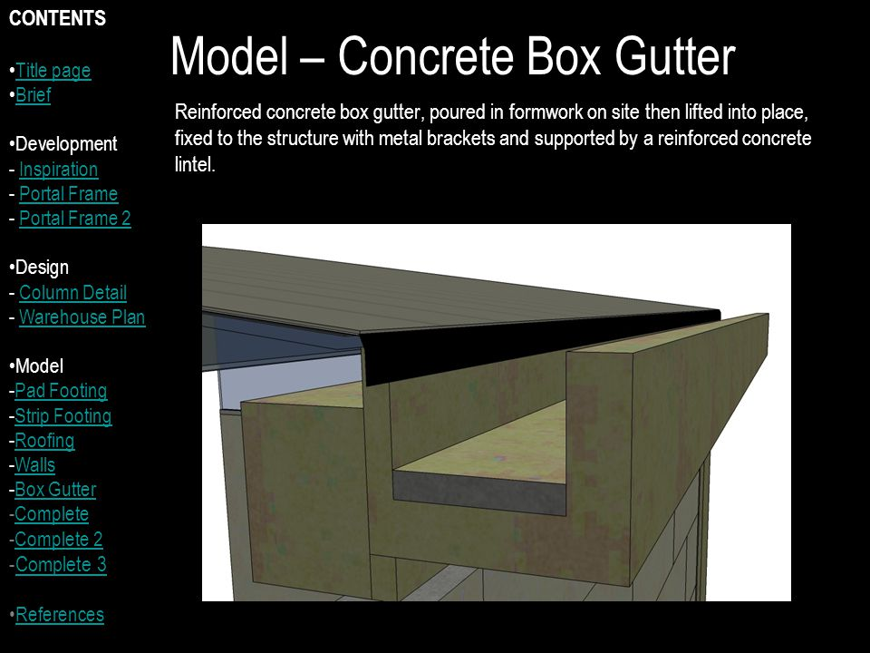 Model – Concrete Box Gutter Reinforced concrete box gutter, poured in formwork on site then lifted into place, fixed to the structure with metal brackets and supported by a reinforced concrete lintel.
