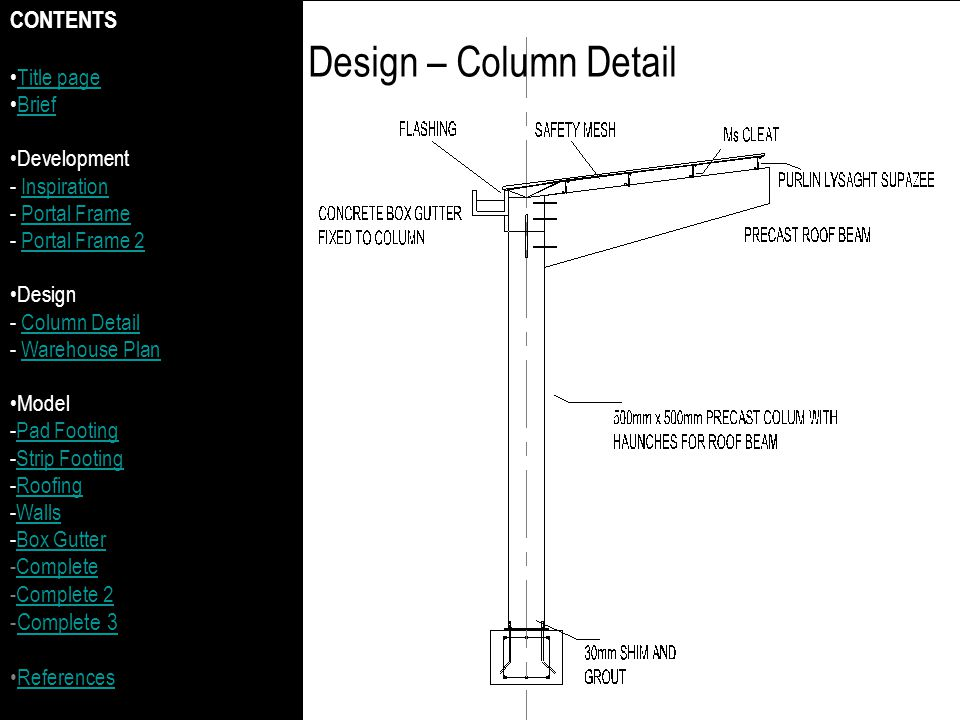 Design – Column Detail CONTENTS Title page Brief Development - InspirationInspiration - Portal FramePortal Frame - Portal Frame 2Portal Frame 2 Design - Column DetailColumn Detail - Warehouse PlanWarehouse Plan Model -Pad FootingPad Footing -Strip FootingStrip Footing -RoofingRoofing -WallsWalls -Box GutterBox Gutter -CompleteComplete -Complete 2Complete 2 -Complete 3Complete 3 References