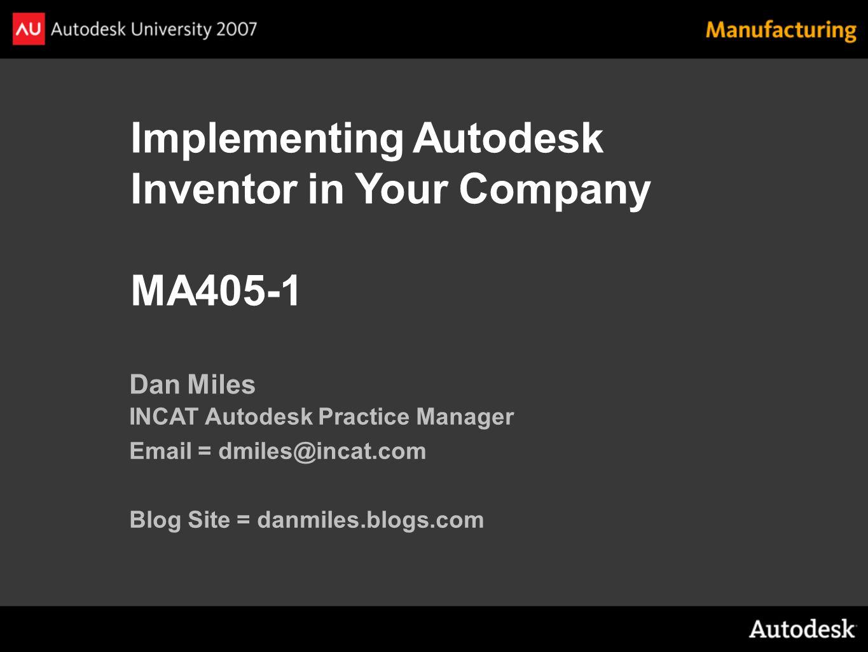 Implementing Autodesk Inventor in Your Company MA405-1 Dan Miles INCAT Autodesk Practice Manager Email = dmiles@incat.com Blog Site = danmiles.blogs.com