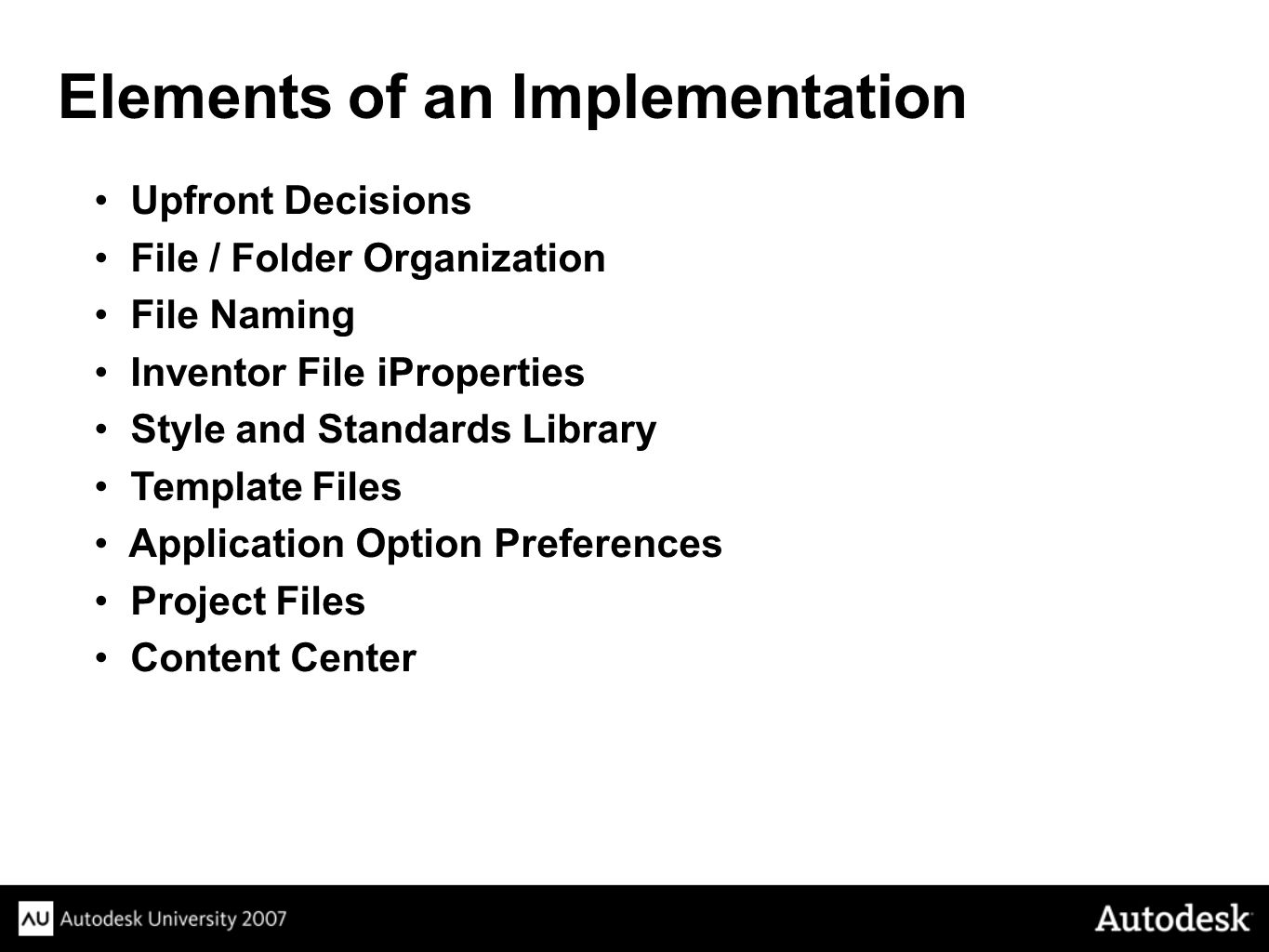 Upfront Decisions File / Folder Organization File Naming Inventor File iProperties Style and Standards Library Template Files Application Option Preferences Project Files Content Center Elements of an Implementation