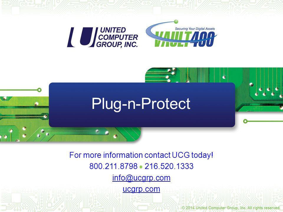 10 Plug-n-Protect For more information contact UCG today! 800.211.8798  216.520.1333 info@ucgrp.com ucgrp.com