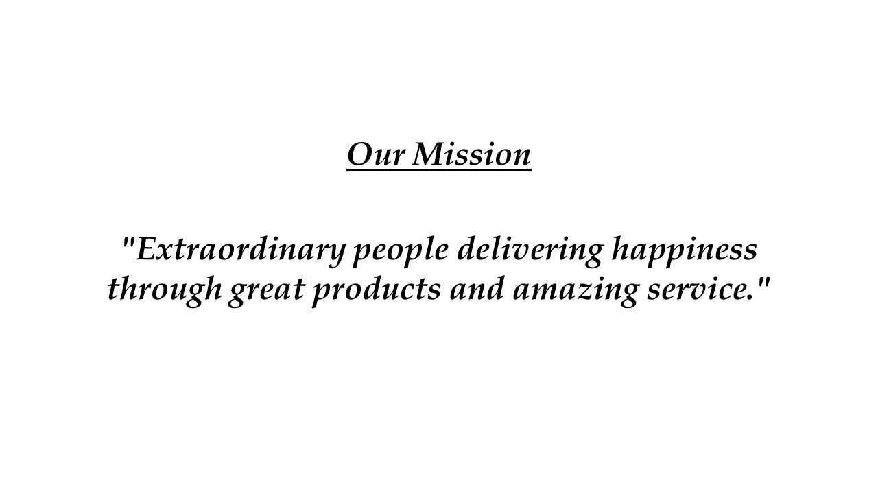 Our Mission Extraordinary people delivering happiness through great products and amazing service.