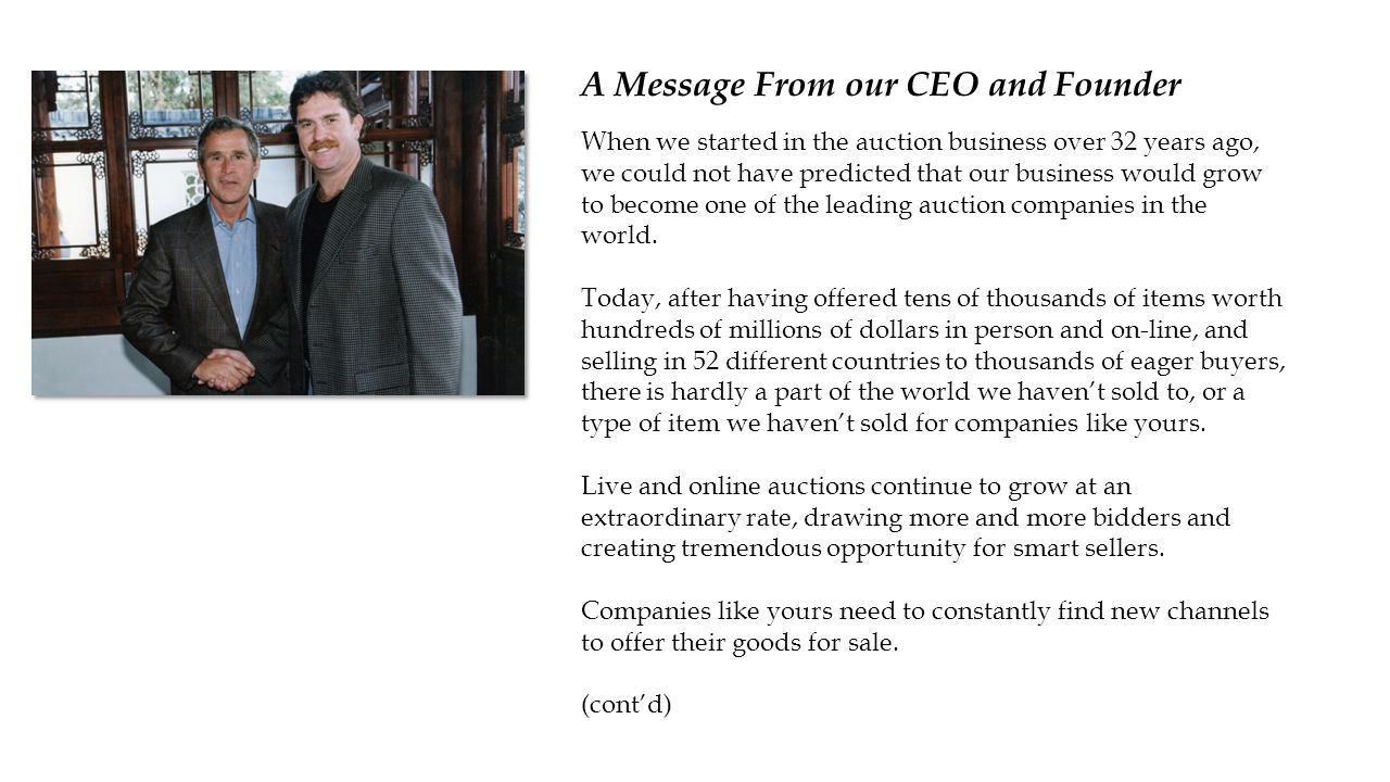 A Message From our CEO and Founder When we started in the auction business over 32 years ago, we could not have predicted that our business would grow to become one of the leading auction companies in the world.