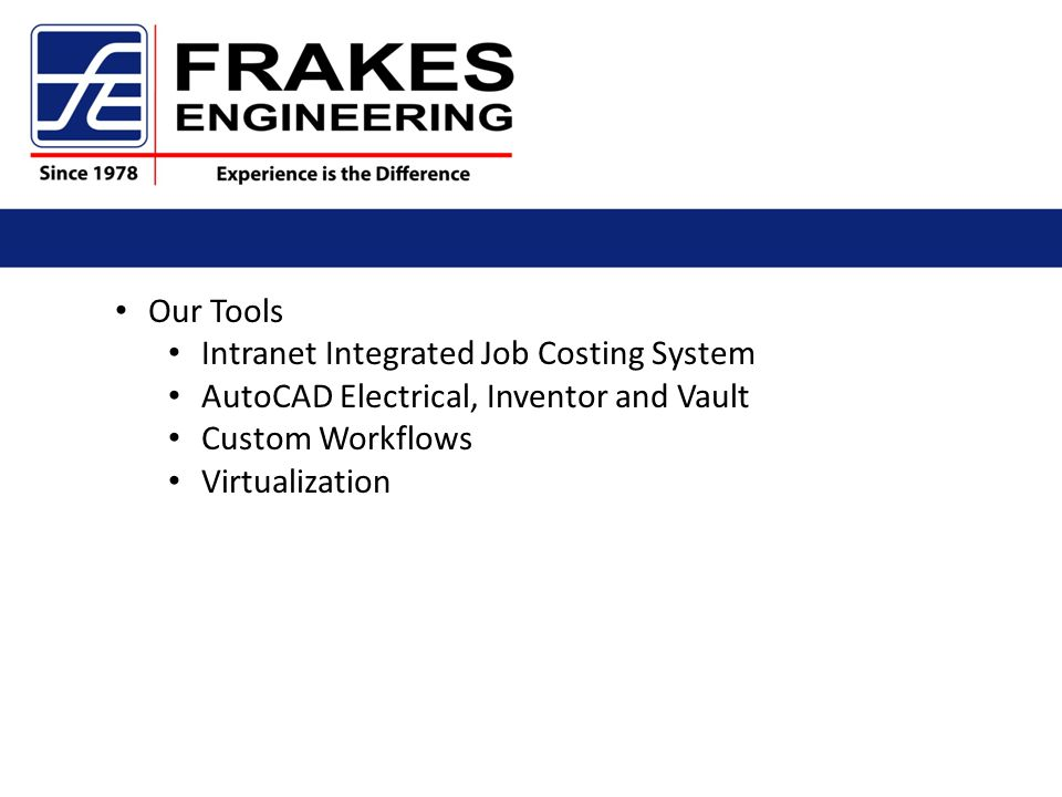 Our Tools Intranet Integrated Job Costing System AutoCAD Electrical, Inventor and Vault Custom Workflows Virtualization