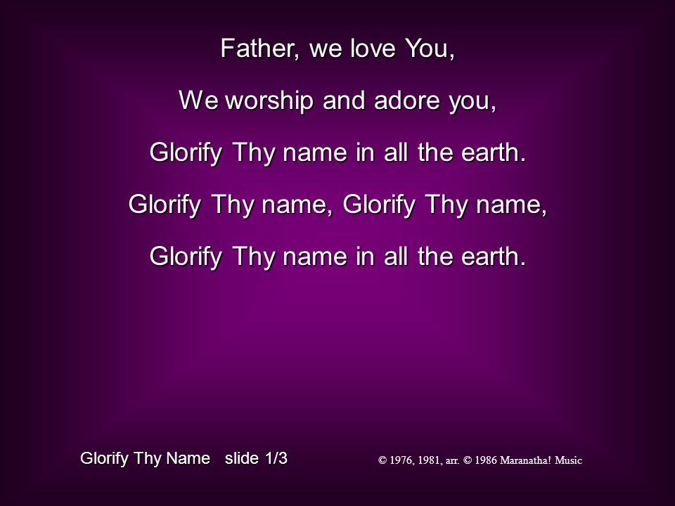 Father, we love You, We worship and adore you, Glorify Thy name in all the earth.