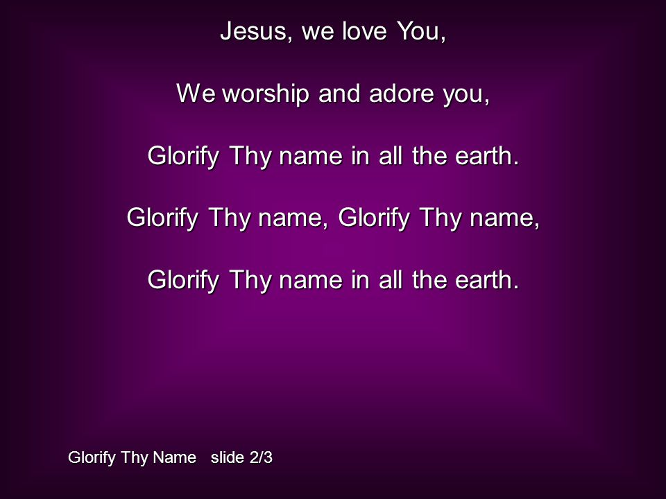 Jesus, we love You, We worship and adore you, Glorify Thy name in all the earth.