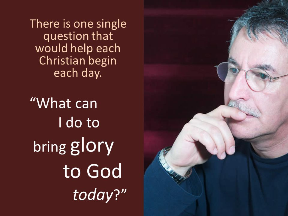 """""""What can I do to bring glory to God today ?"""" There is one single question that would help each Christian begin each day."""