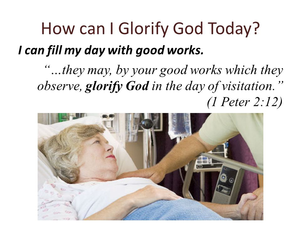 """I can fill my day with good works. """"…they may, by your good works which they observe, glorify God in the day of visitation."""" (1 Peter 2:12)"""