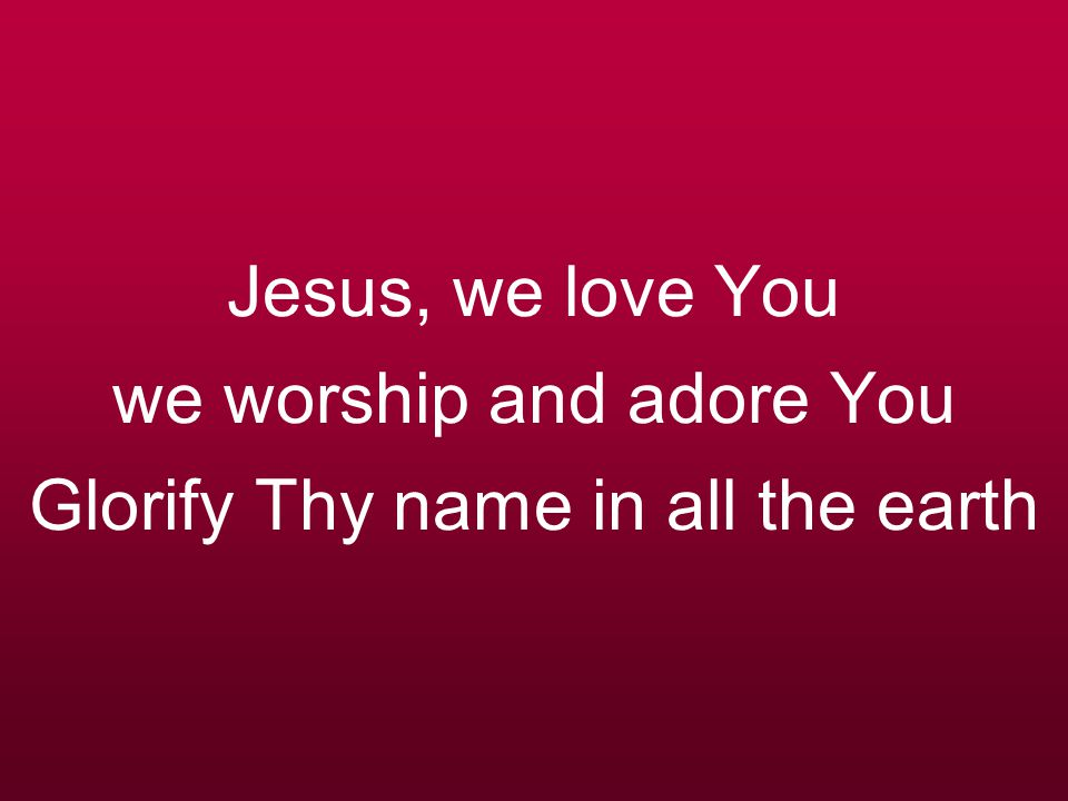 Jesus, we love You we worship and adore You Glorify Thy name in all the earth