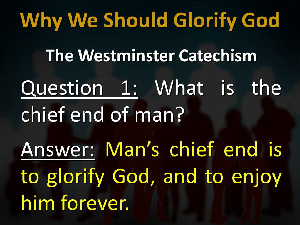 The Westminster Catechism Question 1: What is the chief end of man? Answer: Man's chief end is to glorify God, and to enjoy him forever. The Westminst