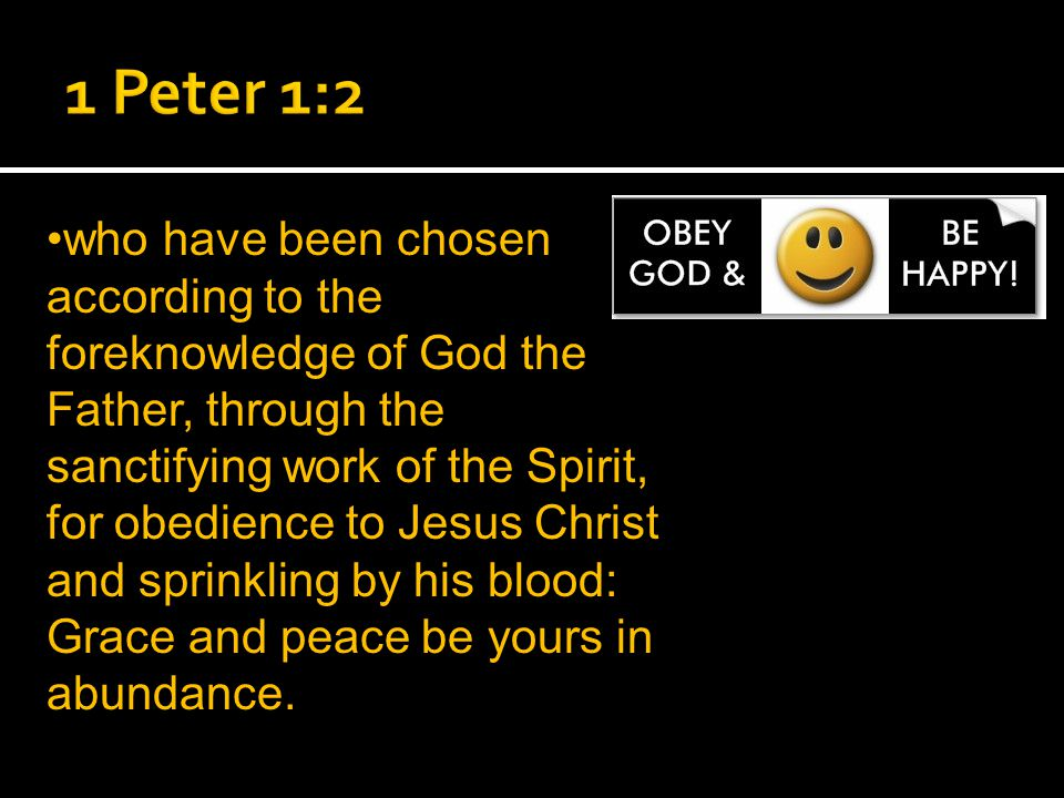 who have been chosen according to the foreknowledge of God the Father, through the sanctifying work of the Spirit, for obedience to Jesus Christ and sprinkling by his blood: Grace and peace be yours in abundance.