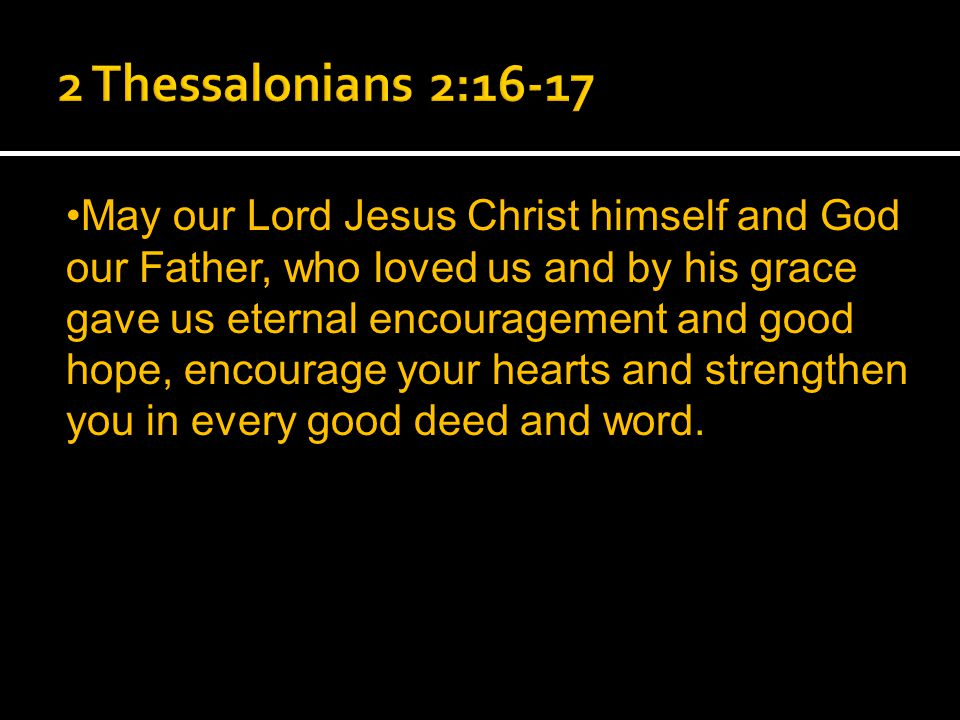 May our Lord Jesus Christ himself and God our Father, who loved us and by his grace gave us eternal encouragement and good hope, encourage your hearts and strengthen you in every good deed and word.