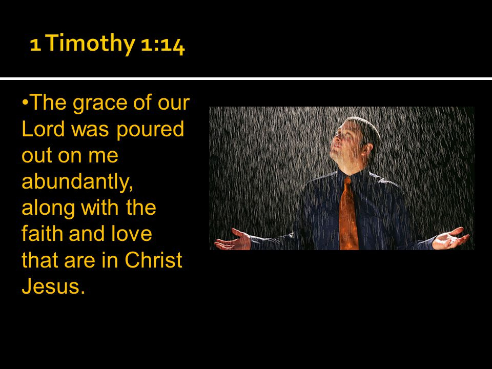 The grace of our Lord was poured out on me abundantly, along with the faith and love that are in Christ Jesus.