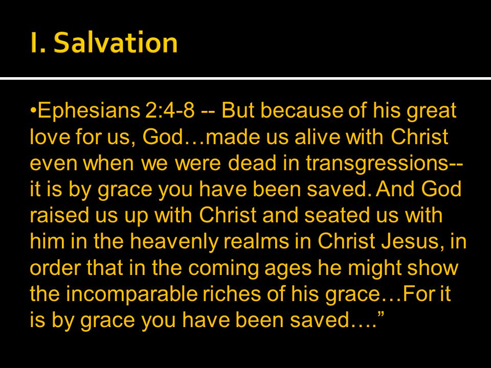Ephesians 2:4-8 -- But because of his great love for us, God…made us alive with Christ even when we were dead in transgressions-- it is by grace you have been saved.