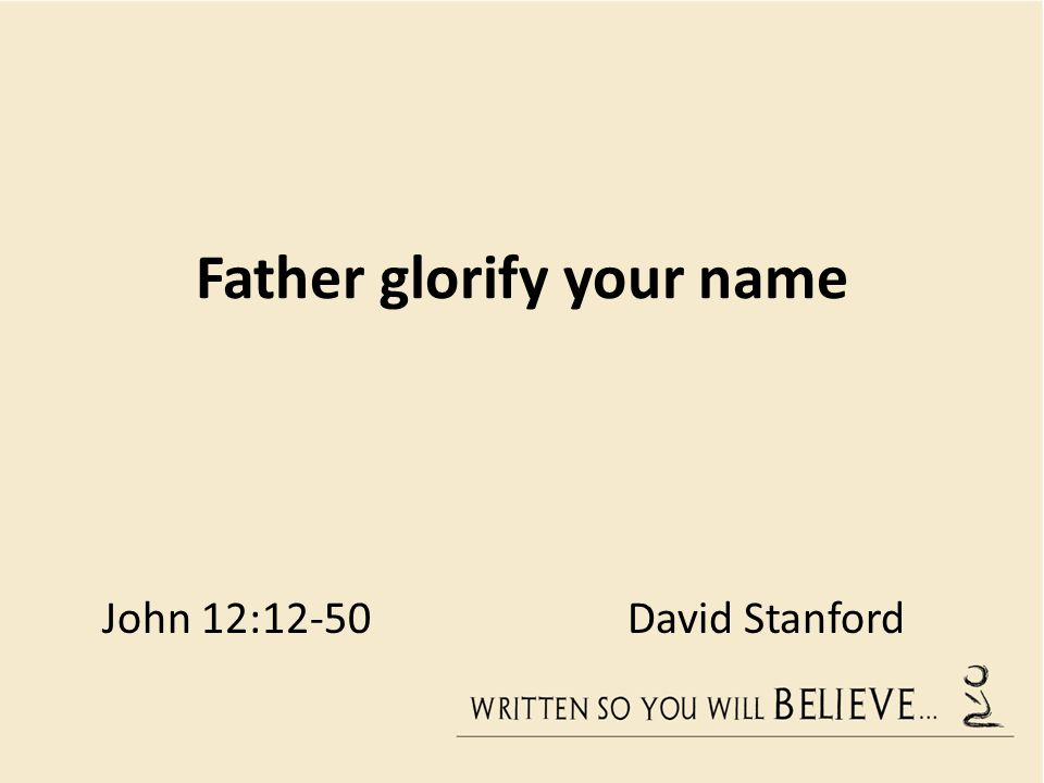 Father glorify your name John 12:12-50 David Stanford