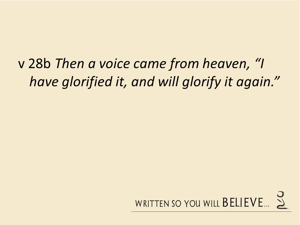 v 28b Then a voice came from heaven, I have glorified it, and will glorify it again.