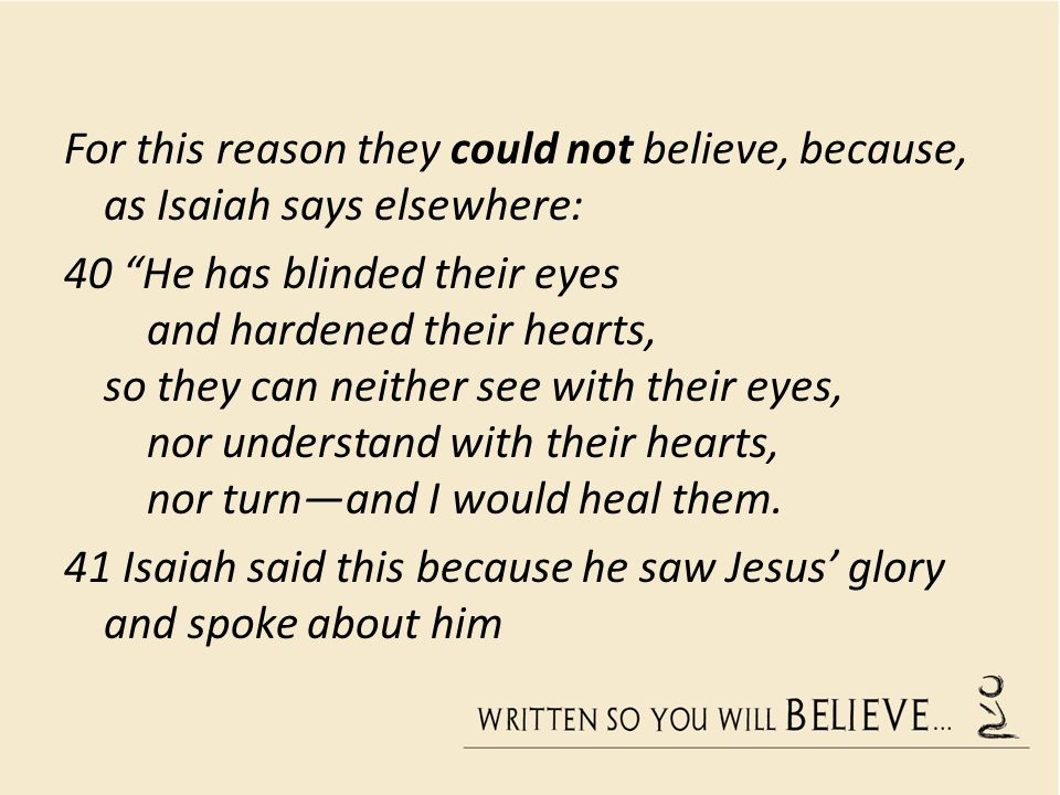 For this reason they could not believe, because, as Isaiah says elsewhere: 40 He has blinded their eyes and hardened their hearts, so they can neither see with their eyes, nor understand with their hearts, nor turn—and I would heal them.