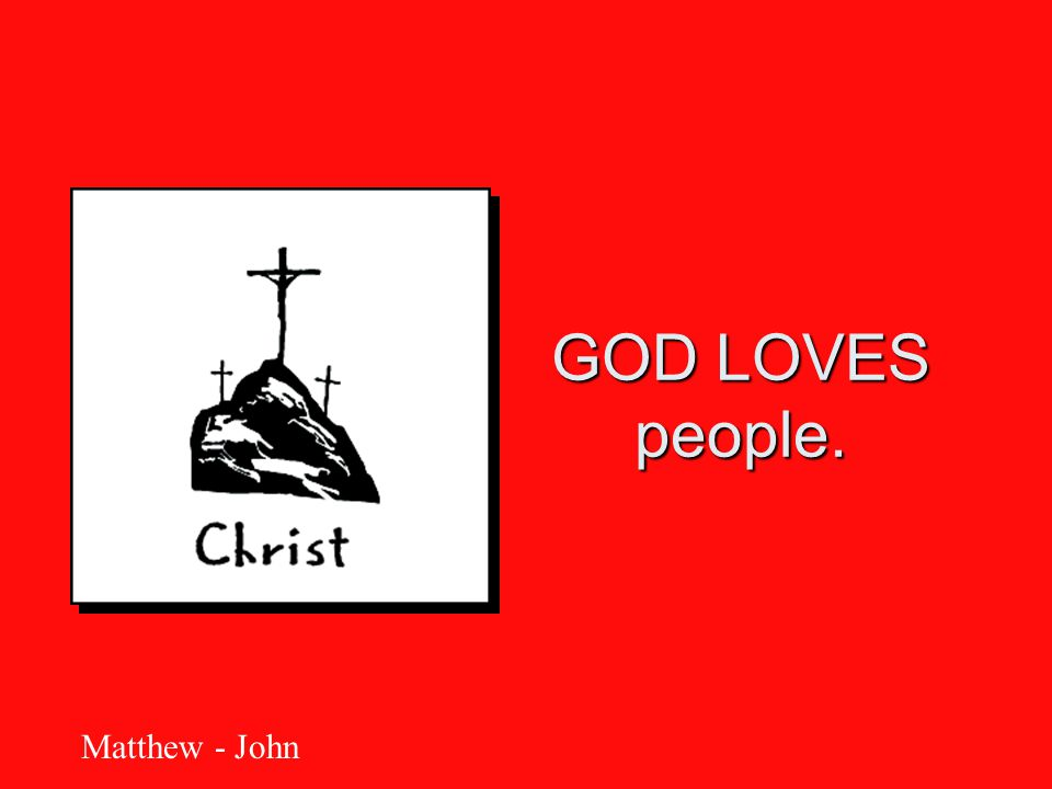 GOD LOVES people. Matthew - John
