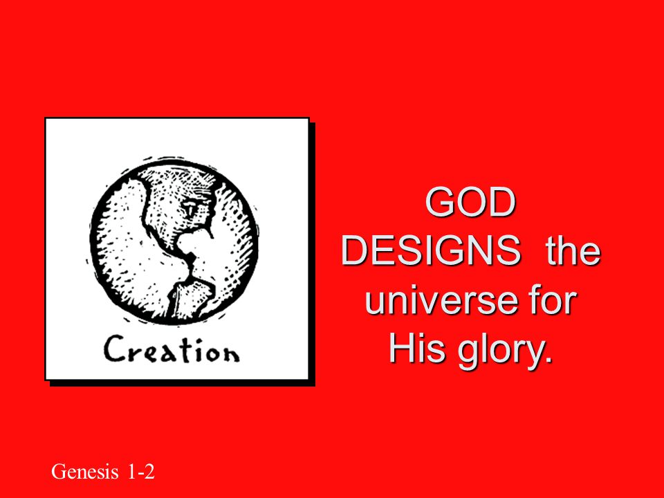 GOD DESIGNS the universe for His glory. Genesis 1-2