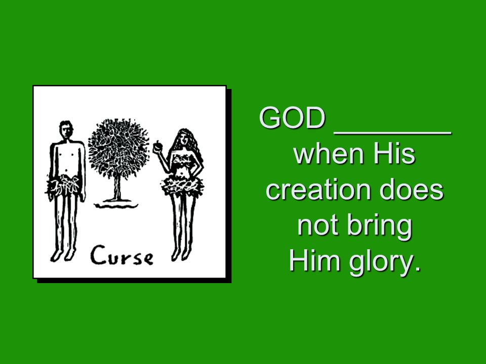 GOD _______ when His creation does not bring Him glory.