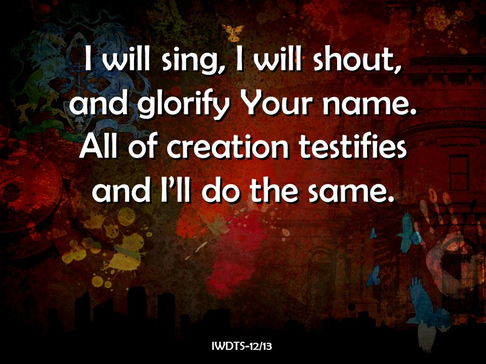 I will sing, I will shout, and glorify Your name.All of creation testifies and I'll do the same.