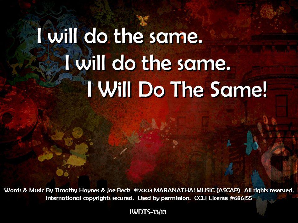 I will do the same. I Will Do The Same! I will do the same. I Will Do The Same! IWDTS-13/13 Words & Music By Timothy Haynes & Joe Beck ©2003 MARANATHA