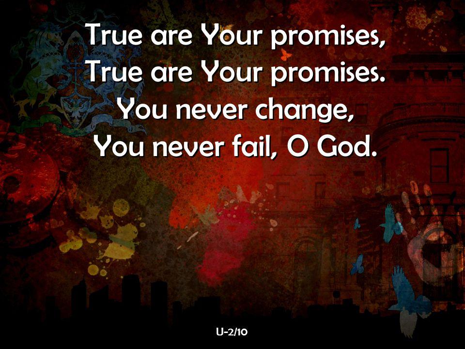True are Your promises, True are Your promises. You never change, You never fail, O God. True are Your promises, True are Your promises. You never cha